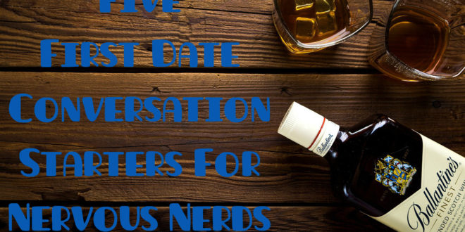 Five First Date Conversation Starters For Nervous Nerds
